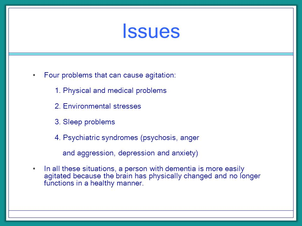 Issues Four problems that can cause agitation: 1. Physical and medical problems 2. Environmental stresses 3. Sleep problems 4. Psychiatric syndromes (