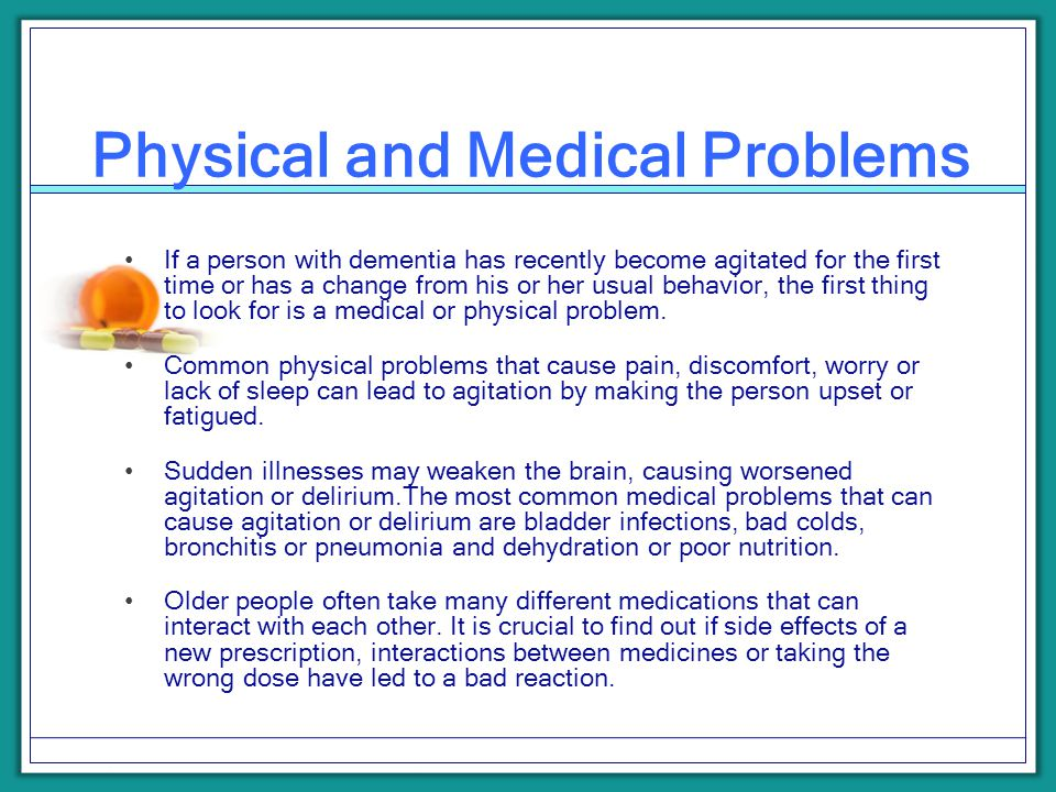 Physical and Medical Problems If a person with dementia has recently become agitated for the first time or has a change from his or her usual behavior