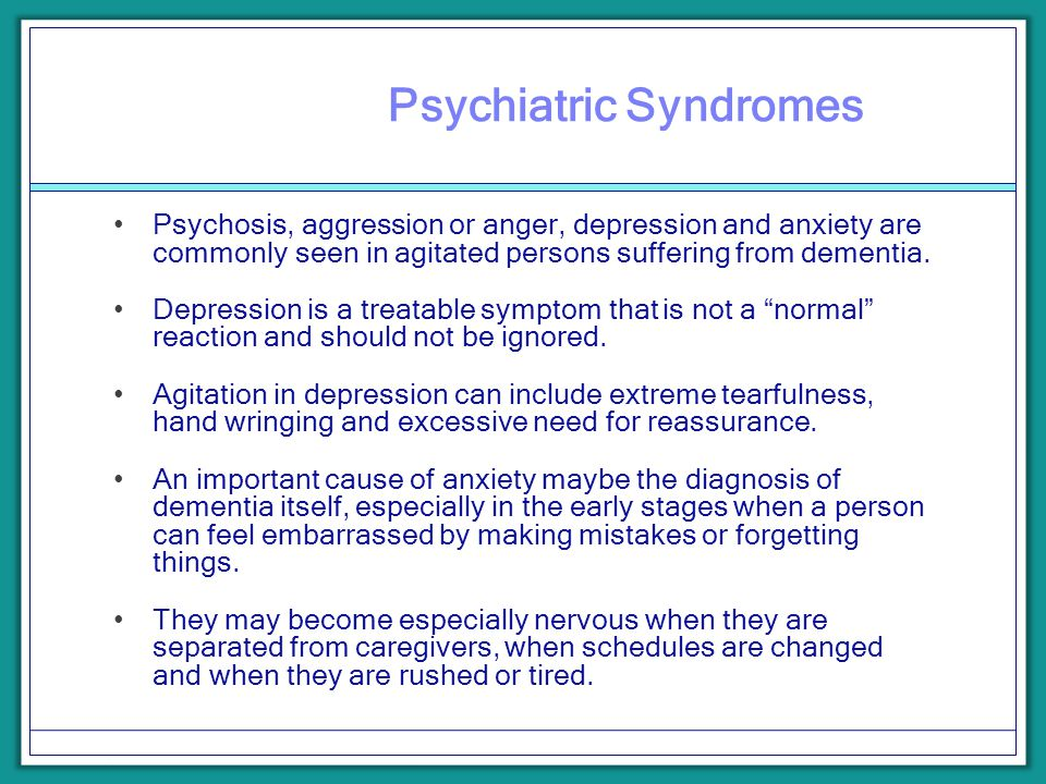 Psychiatric Syndromes Psychosis, aggression or anger, depression and anxiety are commonly seen in agitated persons suffering from dementia. Depression