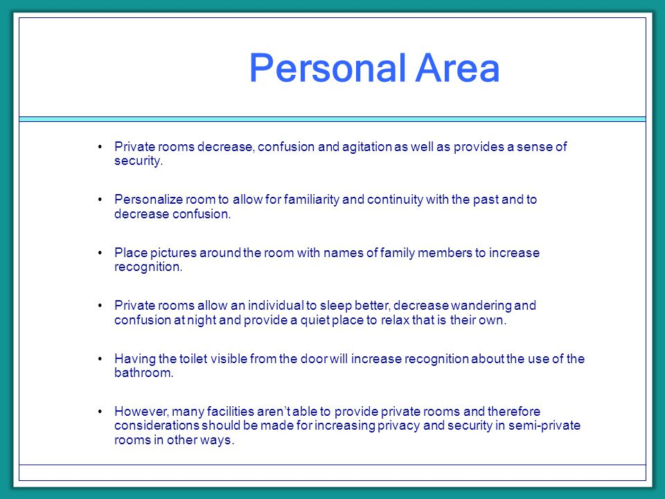 Personal Area Private rooms decrease, confusion and agitation as well as provides a sense of security. Personalize room to allow for familiarity and c