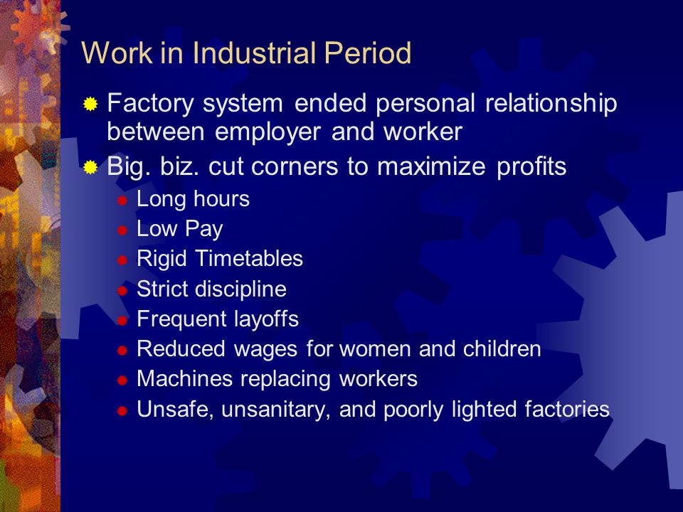 Work in Industrial Period  Factory system ended personal relationship between employer and worker  Big.