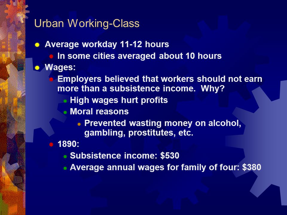 Urban Working-Class  Average workday 11-12 hours  In some cities averaged about 10 hours  Wages:  Employers believed that workers should not earn more than a subsistence income.