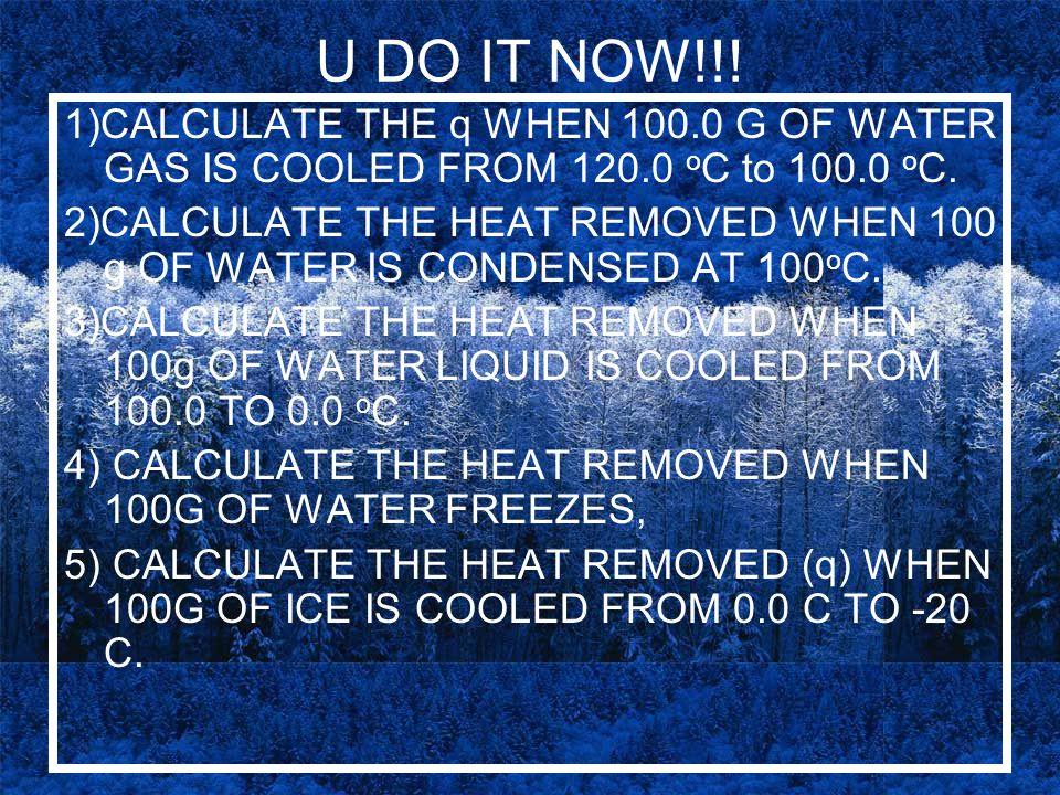 U DO IT NOW!!! 1)CALCULATE THE q WHEN 100.0 G OF WATER GAS IS COOLED FROM 120.0 o C to 100.0 o C. 2)CALCULATE THE HEAT REMOVED WHEN 100 g OF WATER IS