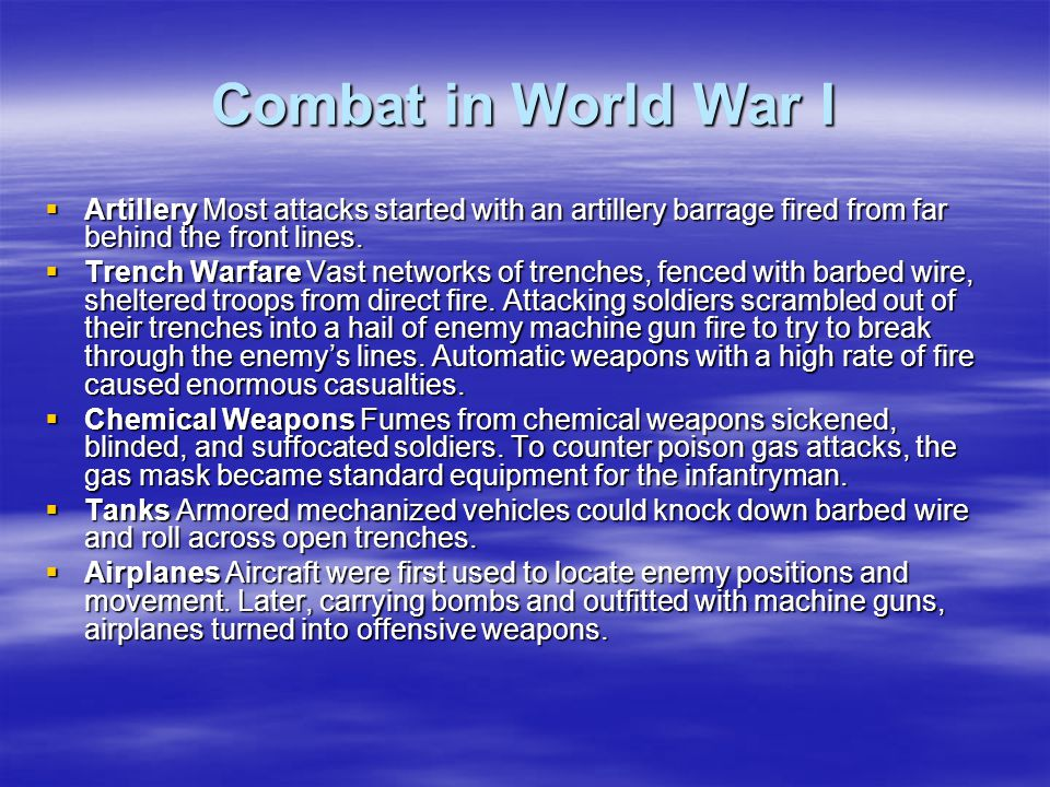 Combat in World War I  Artillery Most attacks started with an artillery barrage fired from far behind the front lines.  Trench Warfare Vast networks