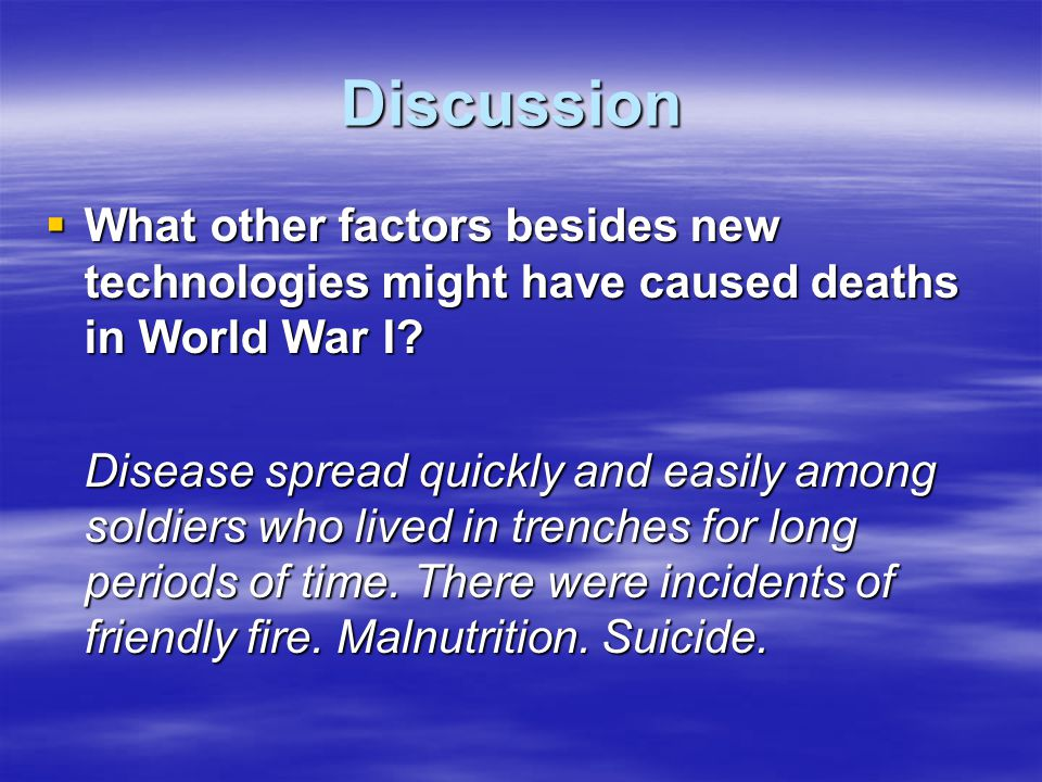 Discussion  What other factors besides new technologies might have caused deaths in World War I? Disease spread quickly and easily among soldiers who