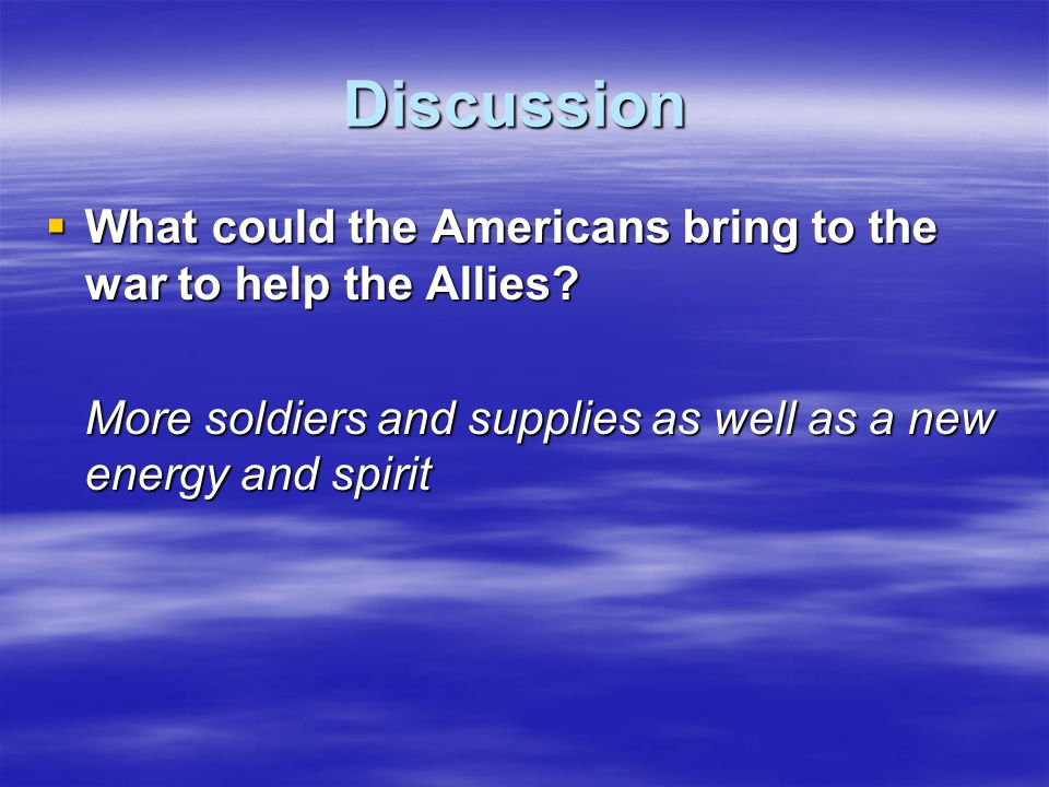 Discussion  What could the Americans bring to the war to help the Allies? More soldiers and supplies as well as a new energy and spirit