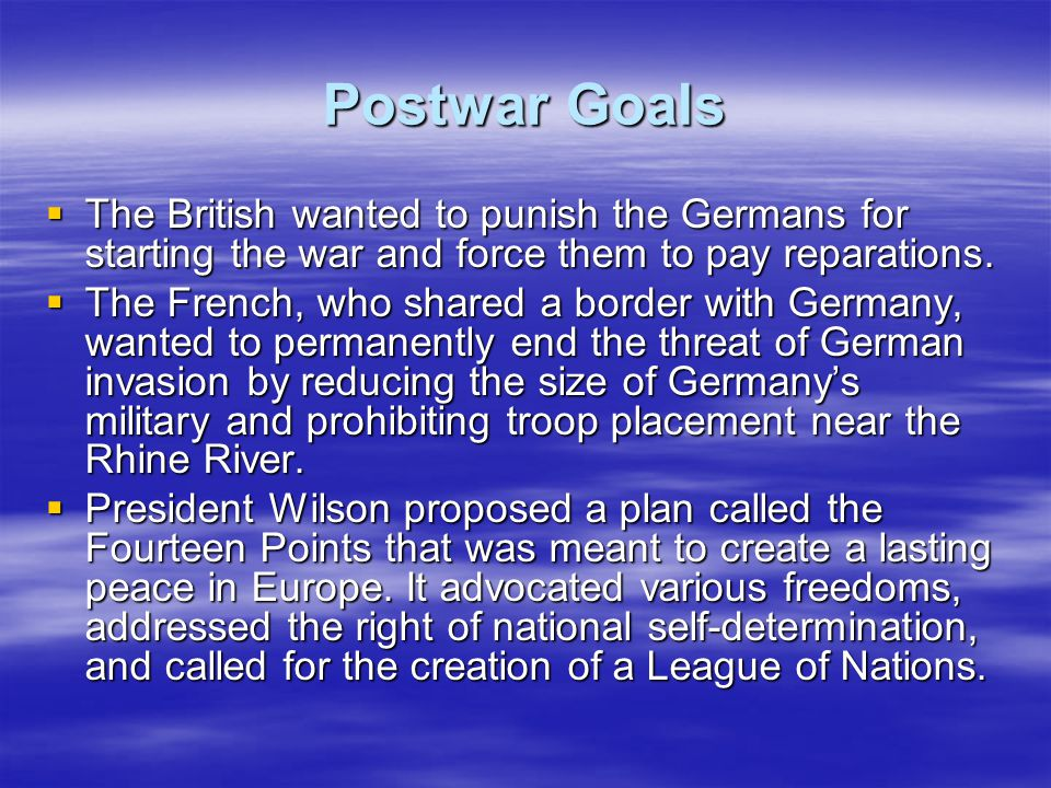 Postwar Goals  The British wanted to punish the Germans for starting the war and force them to pay reparations.  The French, who shared a border wit