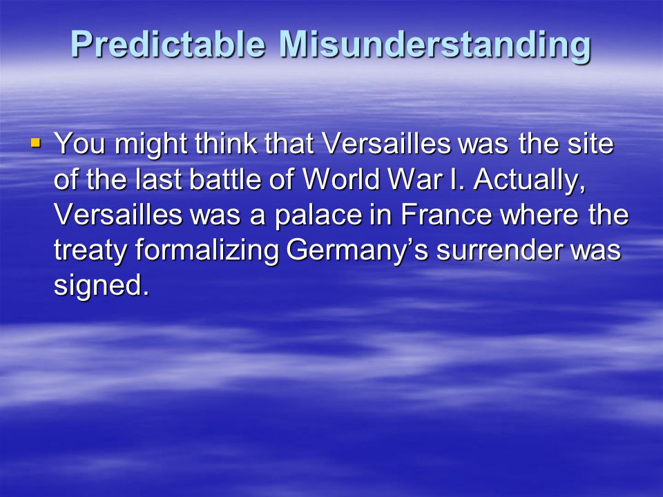 Predictable Misunderstanding  You might think that Versailles was the site of the last battle of World War I. Actually, Versailles was a palace in Fr