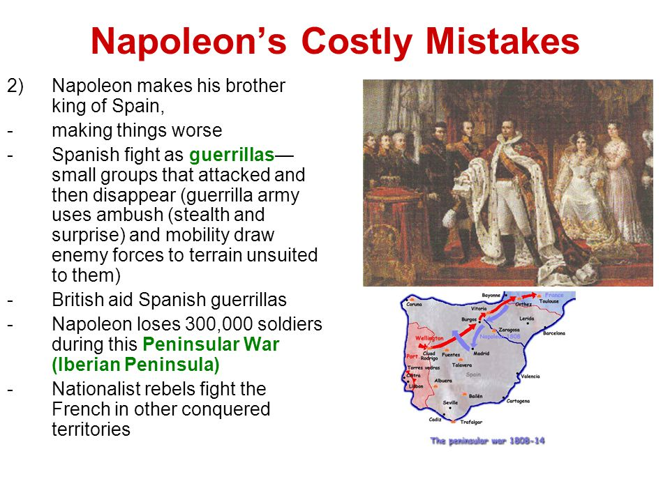 Napoleon's Costly Mistakes 2)Napoleon makes his brother king of Spain, -making things worse -Spanish fight as guerrillas— small groups that attacked and then disappear (guerrilla army uses ambush (stealth and surprise) and mobility draw enemy forces to terrain unsuited to them) -British aid Spanish guerrillas -Napoleon loses 300,000 soldiers during this Peninsular War (Iberian Peninsula) -Nationalist rebels fight the French in other conquered territories