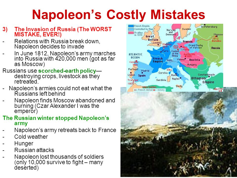 Napoleon's Costly Mistakes 3)The Invasion of Russia (The WORST MISTAKE, EVER!) -Relations with Russia break down, Napoleon decides to invade -In June 1812, Napoleon's army marches into Russia with 420,000 men (got as far as Moscow) Russians use scorched-earth policy— destroying crops, livestock as they retreated.