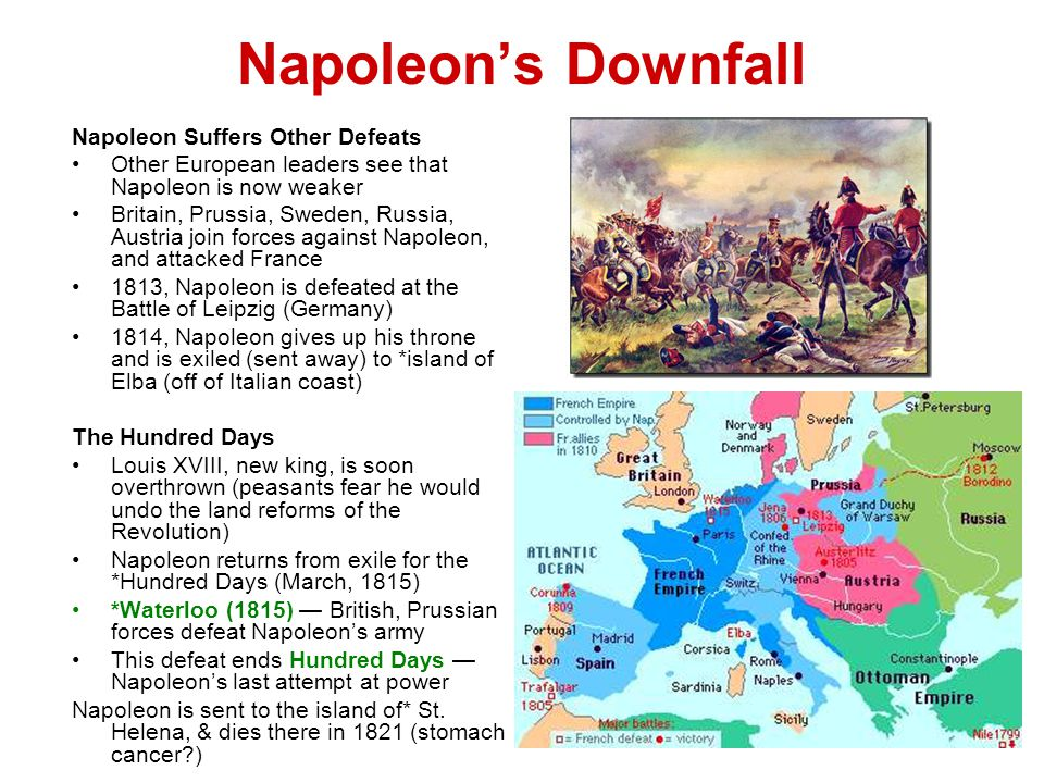 Napoleon's Downfall Napoleon Suffers Other Defeats Other European leaders see that Napoleon is now weaker Britain, Prussia, Sweden, Russia, Austria join forces against Napoleon, and attacked France 1813, Napoleon is defeated at the Battle of Leipzig (Germany) 1814, Napoleon gives up his throne and is exiled (sent away) to *island of Elba (off of Italian coast) The Hundred Days Louis XVIII, new king, is soon overthrown (peasants fear he would undo the land reforms of the Revolution) Napoleon returns from exile for the *Hundred Days (March, 1815) *Waterloo (1815) — British, Prussian forces defeat Napoleon's army This defeat ends Hundred Days — Napoleon's last attempt at power Napoleon is sent to the island of* St.