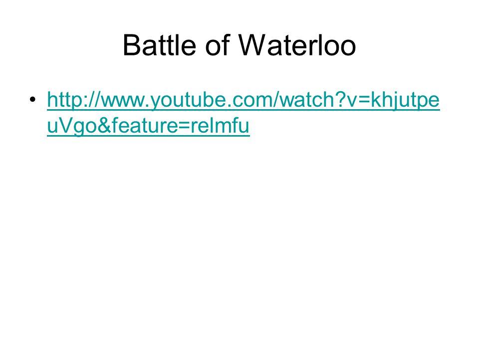 Battle of Waterloo http://www.youtube.com/watch?v=khjutpe uVgo&feature=relmfuhttp://www.youtube.com/watch?v=khjutpe uVgo&feature=relmfu
