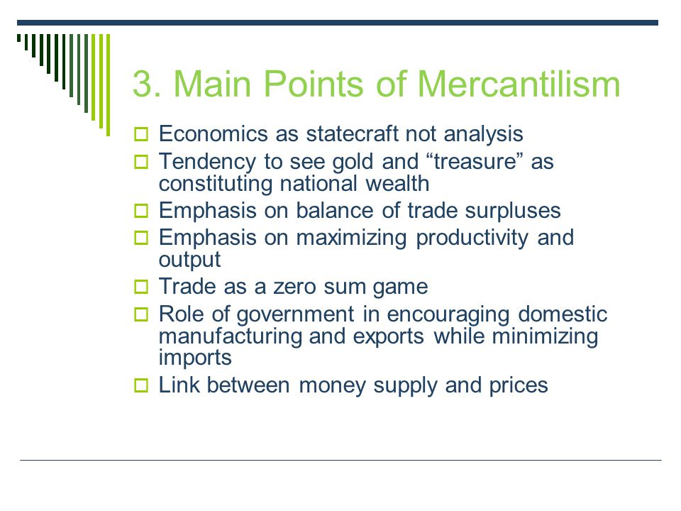 "3. Main Points of Mercantilism  Economics as statecraft not analysis  Tendency to see gold and ""treasure"" as constituting national wealth  Emphasis"