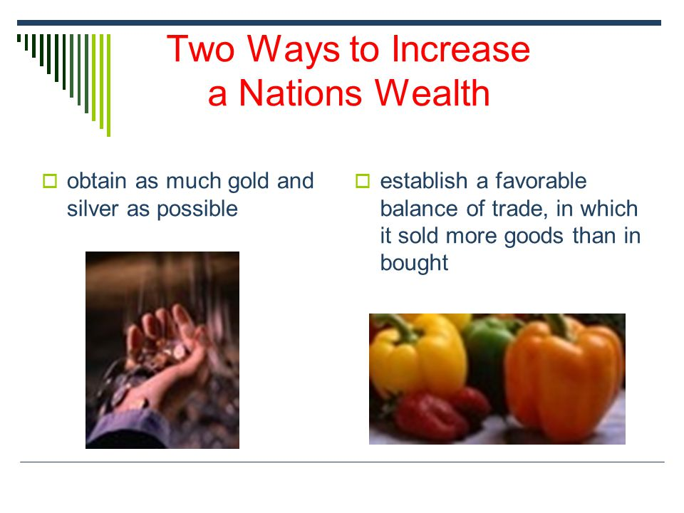 Two Ways to Increase a Nations Wealth  obtain as much gold and silver as possible  establish a favorable balance of trade, in which it sold more goo