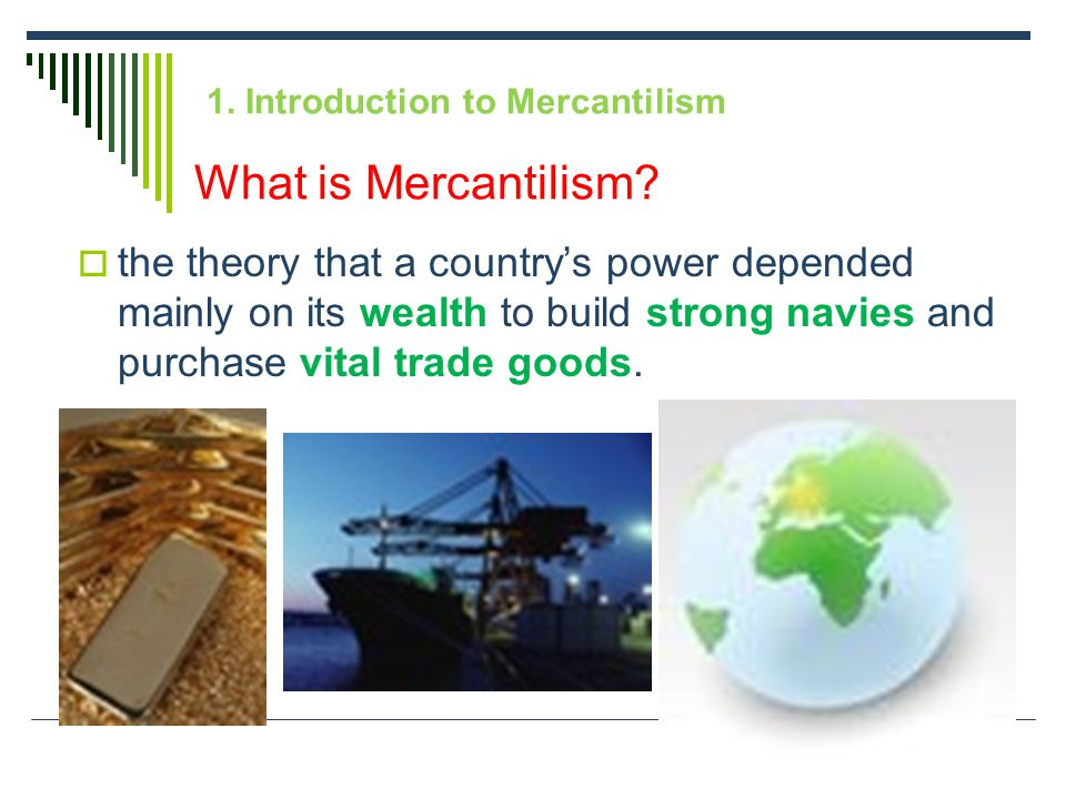 1. Introduction to Mercantilism  the theory that a country's power depended mainly on its wealth to build strong navies and purchase vital trade good