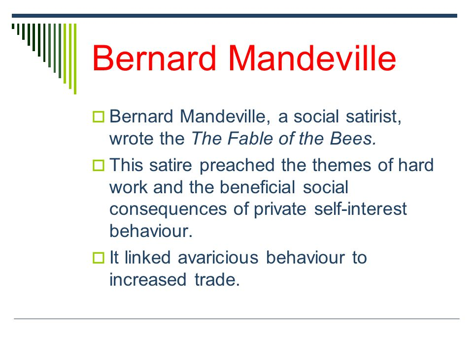 Bernard Mandeville  Bernard Mandeville, a social satirist, wrote the The Fable of the Bees.  This satire preached the themes of hard work and the be