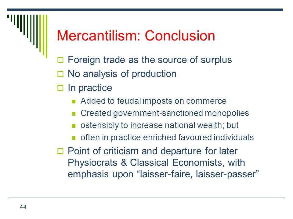 44 Mercantilism: Conclusion  Foreign trade as the source of surplus  No analysis of production  In practice Added to feudal imposts on commerce Cre