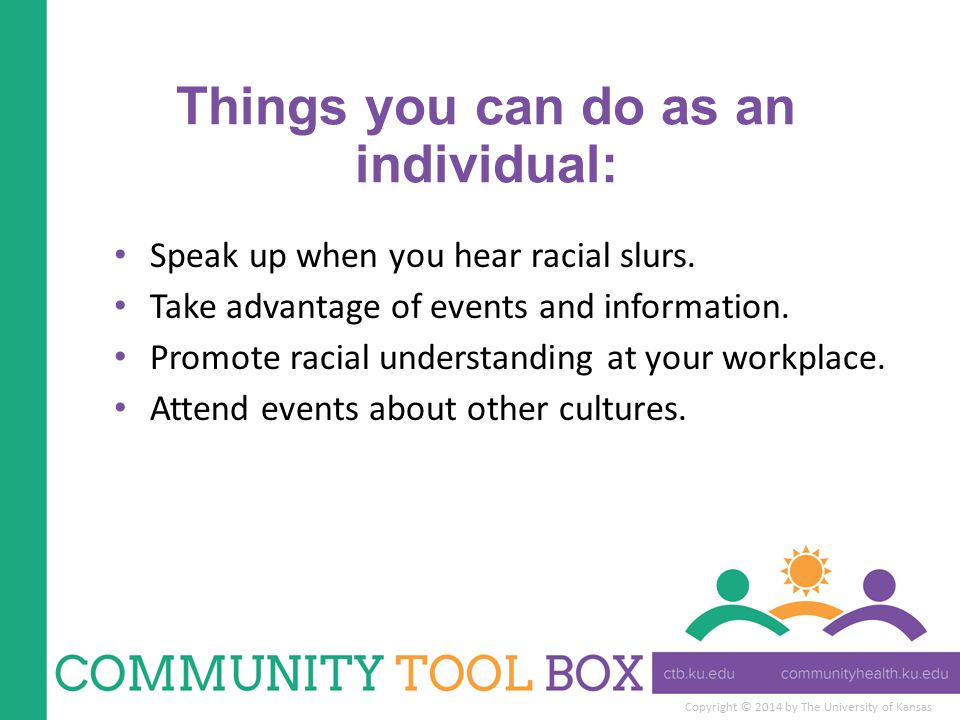 Copyright © 2014 by The University of Kansas Things you can do as an individual: Speak up when you hear racial slurs. Take advantage of events and inf