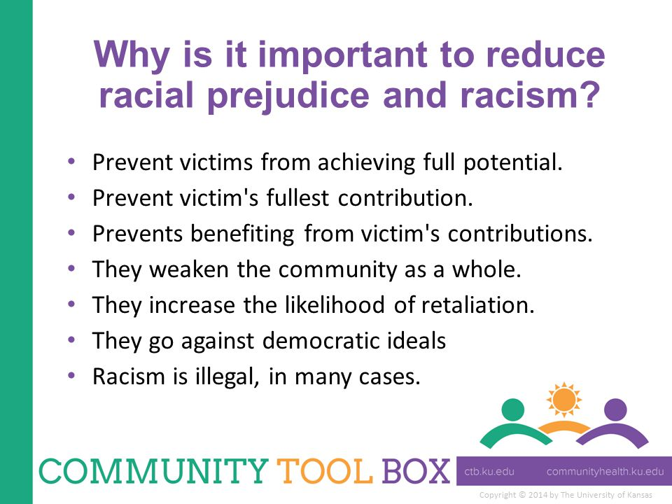 Copyright © 2014 by The University of Kansas Why is it important to reduce racial prejudice and racism? Prevent victims from achieving full potential.