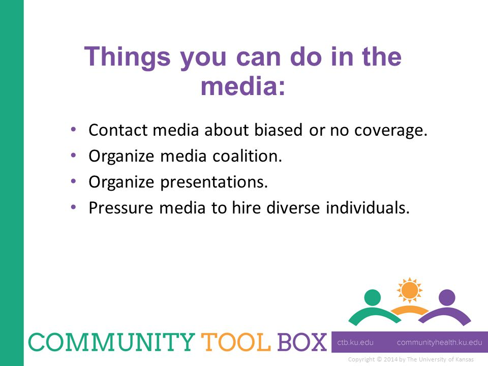 Copyright © 2014 by The University of Kansas Things you can do in the media: Contact media about biased or no coverage. Organize media coalition. Orga