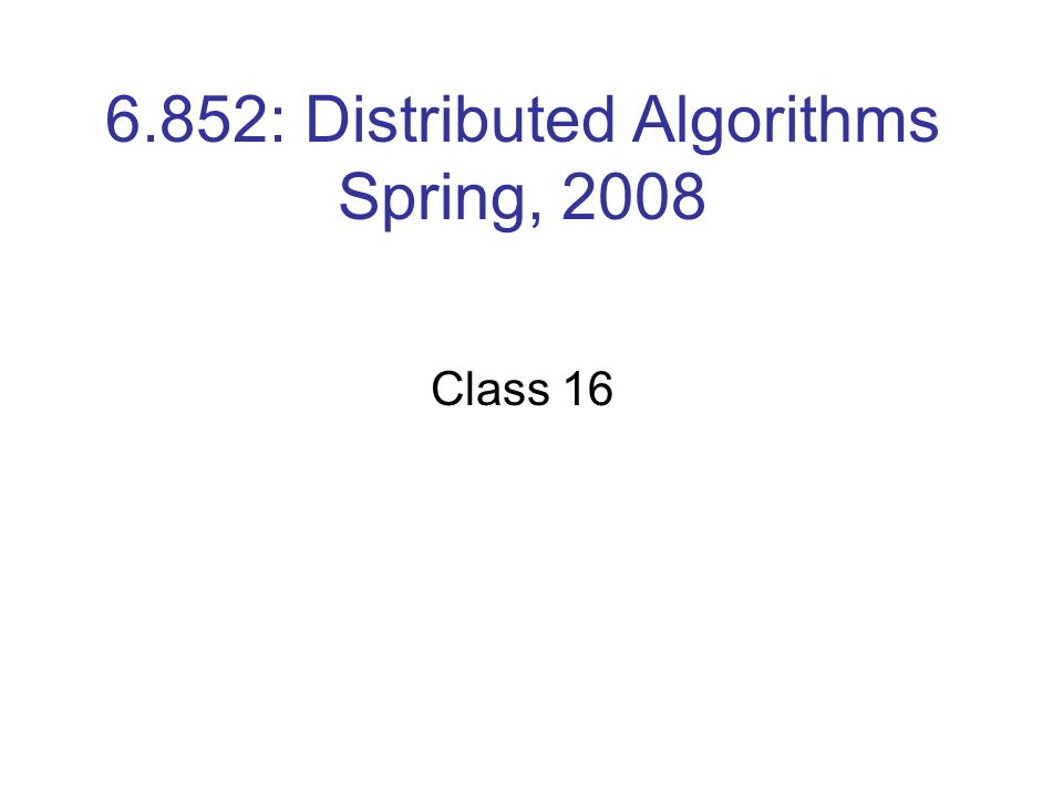6.852: Distributed Algorithms Spring, 2008 Class 16