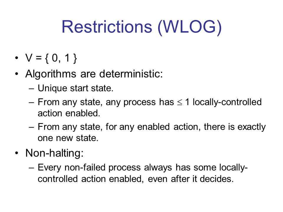 Restrictions (WLOG) V = { 0, 1 } Algorithms are deterministic: –Unique start state. –From any state, any process has  1 locally-controlled action ena