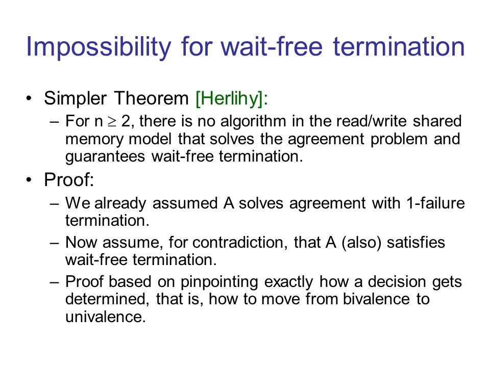 Impossibility for wait-free termination Simpler Theorem [Herlihy]: –For n  2, there is no algorithm in the read/write shared memory model that solves the agreement problem and guarantees wait-free termination.