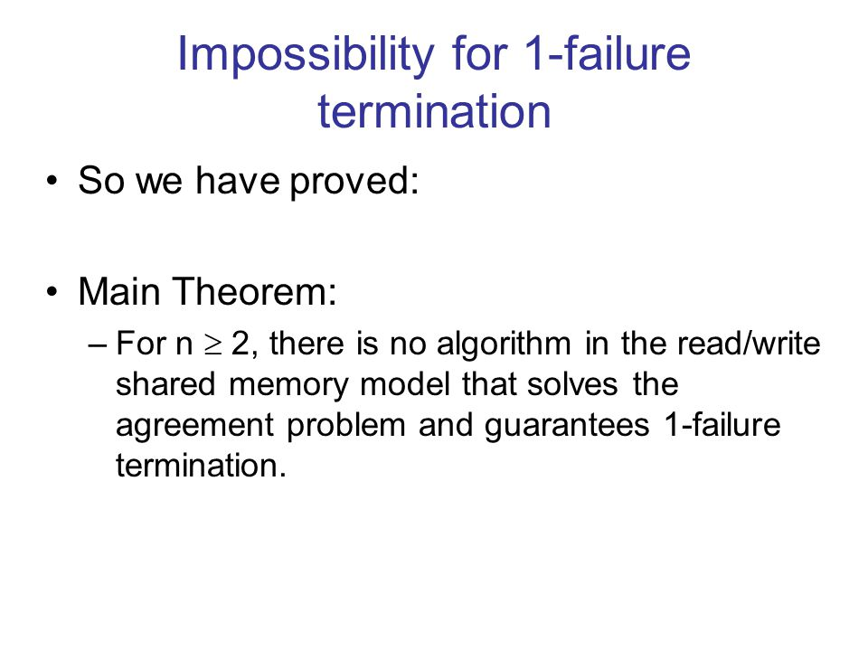 Impossibility for 1-failure termination So we have proved: Main Theorem: –For n  2, there is no algorithm in the read/write shared memory model that solves the agreement problem and guarantees 1-failure termination.