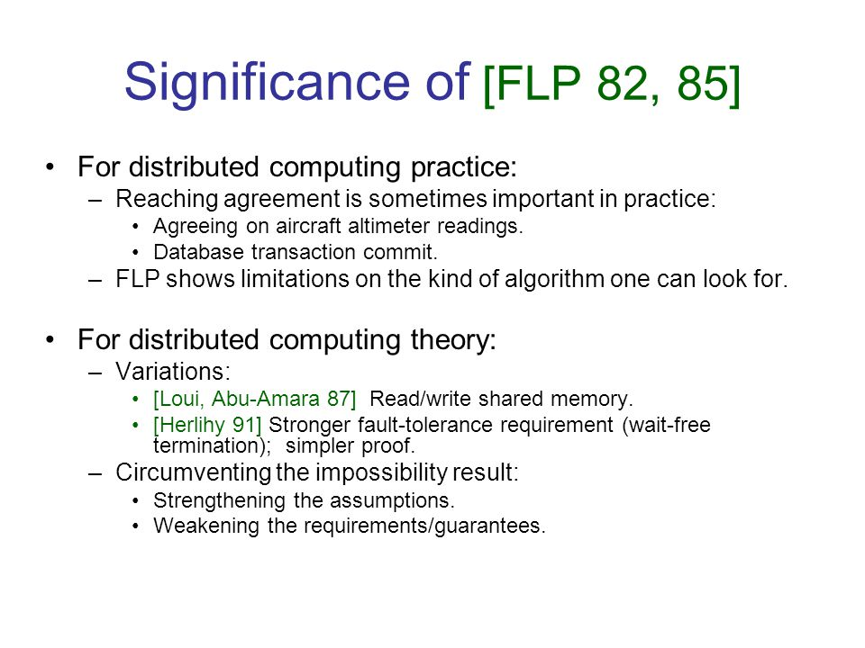 Significance of [FLP 82, 85] For distributed computing practice: –Reaching agreement is sometimes important in practice: Agreeing on aircraft altimete