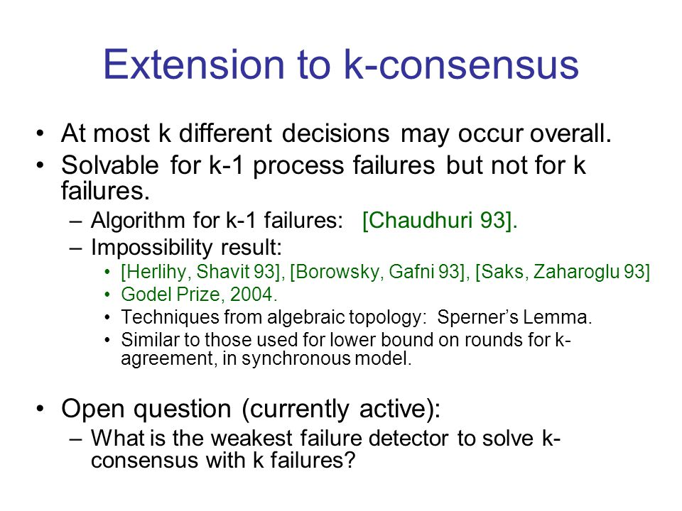 Extension to k-consensus At most k different decisions may occur overall. Solvable for k-1 process failures but not for k failures. –Algorithm for k-1