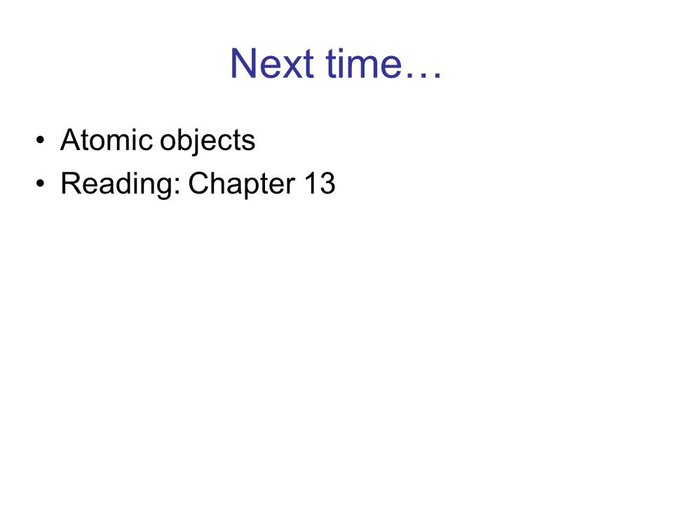 Next time… Atomic objects Reading: Chapter 13