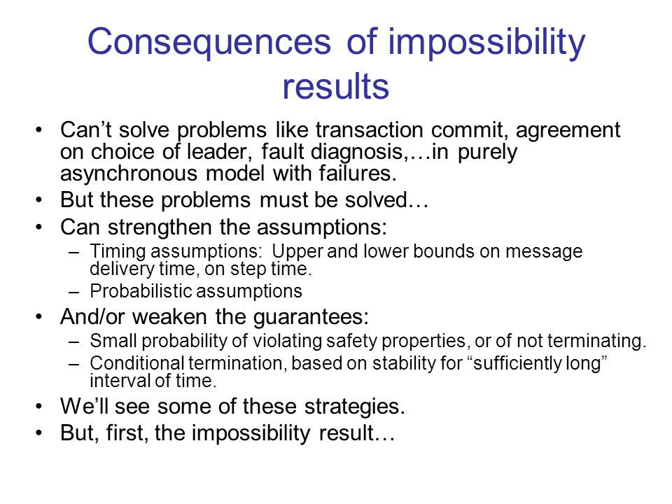Consequences of impossibility results Can't solve problems like transaction commit, agreement on choice of leader, fault diagnosis,…in purely asynchro