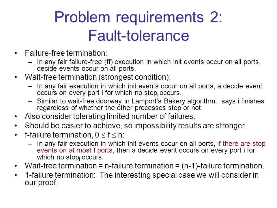 Problem requirements 2: Fault-tolerance Failure-free termination: –In any fair failure-free (ff) execution in which init events occur on all ports, decide events occur on all ports.