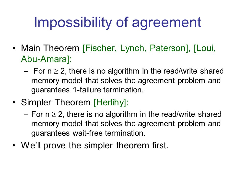 Impossibility of agreement Main Theorem [Fischer, Lynch, Paterson], [Loui, Abu-Amara]: – For n  2, there is no algorithm in the read/write shared memory model that solves the agreement problem and guarantees 1-failure termination.