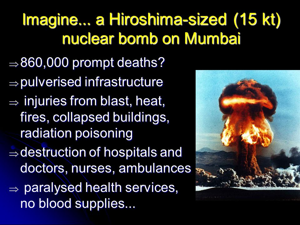 Imagine... a Hiroshima-sized (15 kt) nuclear bomb on Mumbai  860,000 prompt deaths.