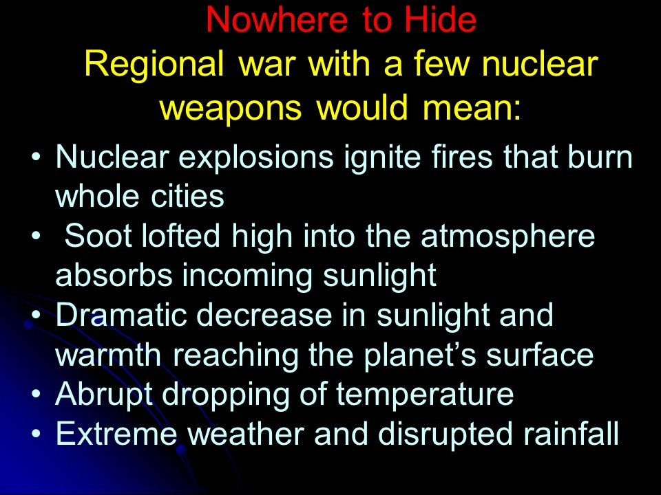 Nowhere to Hide Regional war with a few nuclear weapons would mean: Nuclear explosions ignite fires that burn whole cities Soot lofted high into the atmosphere absorbs incoming sunlight Dramatic decrease in sunlight and warmth reaching the planet's surface Abrupt dropping of temperature Extreme weather and disrupted rainfall