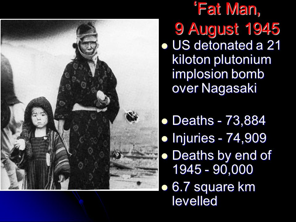 ' Fat Man, 9 August 1945 US detonated a 21 kiloton plutonium implosion bomb over Nagasaki US detonated a 21 kiloton plutonium implosion bomb over Nagasaki Deaths - 73,884 Deaths - 73,884 Injuries - 74,909 Injuries - 74,909 Deaths by end of 1945 - 90,000 Deaths by end of 1945 - 90,000 6.7 square km levelled 6.7 square km levelled