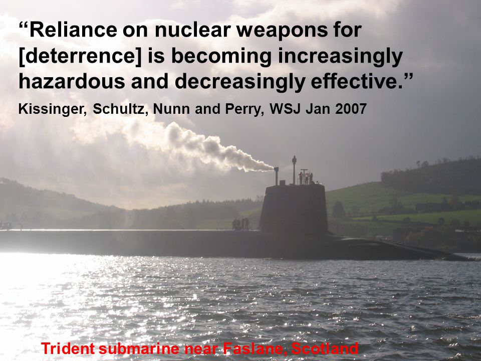 Reliance on nuclear weapons for [deterrence] is becoming increasingly hazardous and decreasingly effective. Kissinger, Schultz, Nunn and Perry, WSJ Jan 2007 Trident submarine near Faslane, Scotland