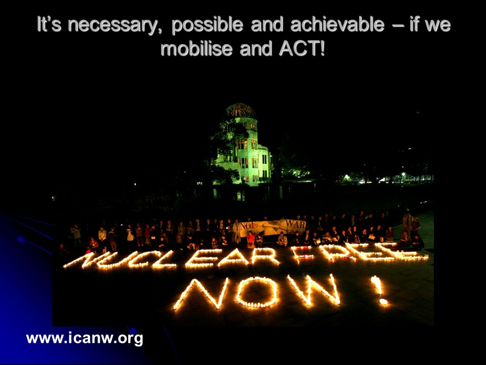 It's necessary, possible and achievable – if we mobilise and ACT! www.icanw.org