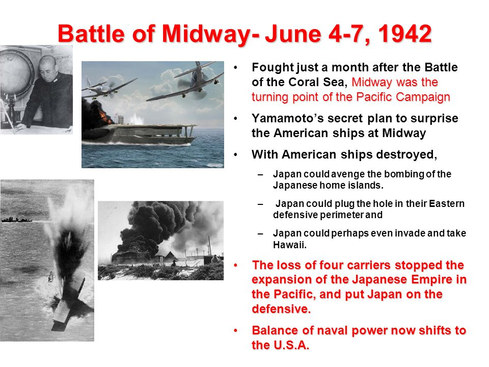 Battle of Midway- June 4-7, 1942 Midway was the turning point of the Pacific CampaignFought just a month after the Battle of the Coral Sea, Midway was
