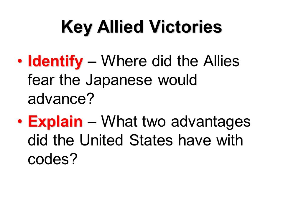Key Allied Victories IdentifyIdentify – Where did the Allies fear the Japanese would advance? ExplainExplain – What two advantages did the United Stat
