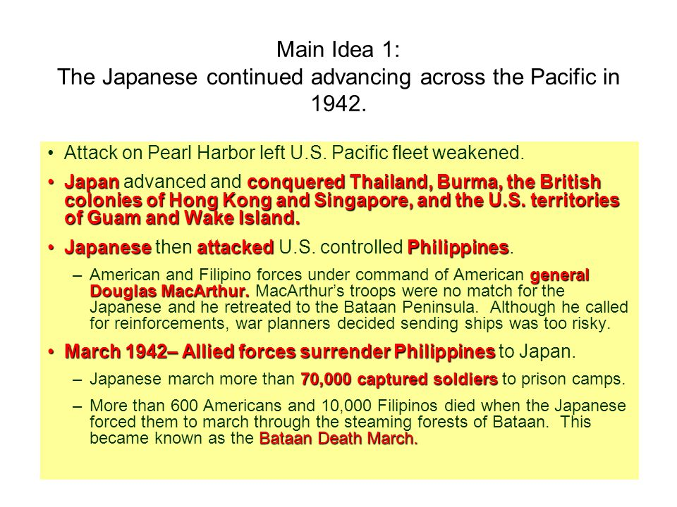Main Idea 1: The Japanese continued advancing across the Pacific in 1942. Attack on Pearl Harbor left U.S. Pacific fleet weakened. JapanconqueredThail