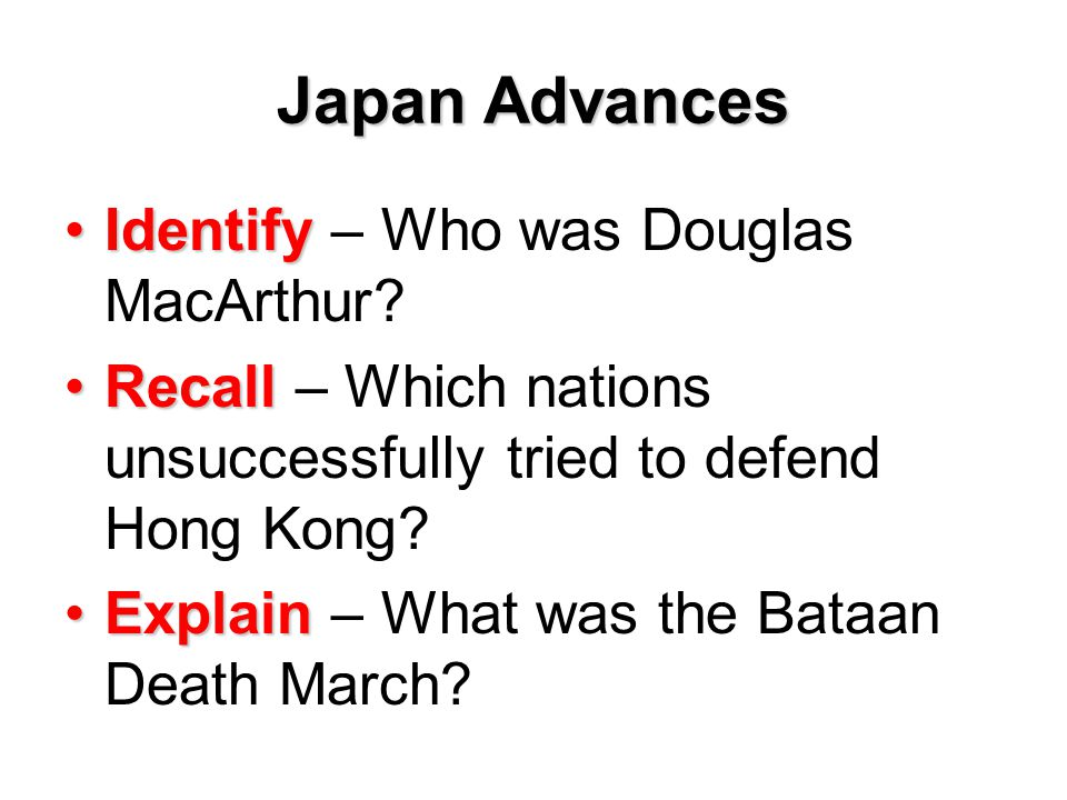 Japan Advances IdentifyIdentify – Who was Douglas MacArthur? RecallRecall – Which nations unsuccessfully tried to defend Hong Kong? ExplainExplain – W