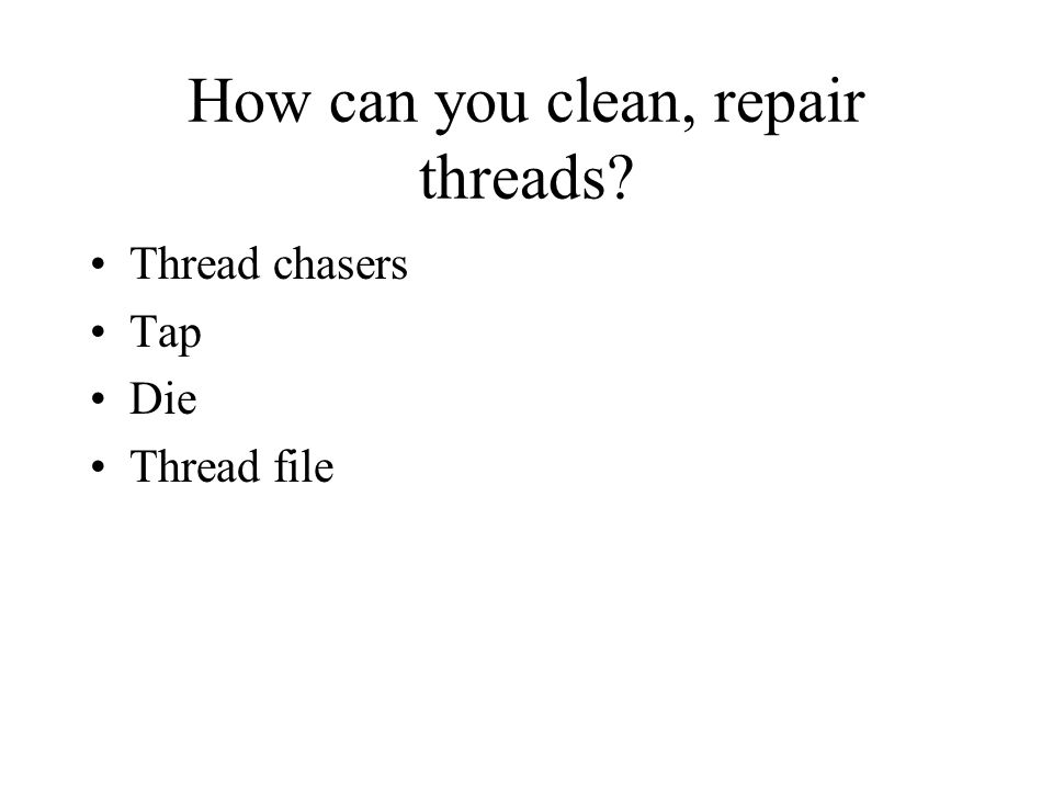 How can you clean, repair threads Thread chasers Tap Die Thread file