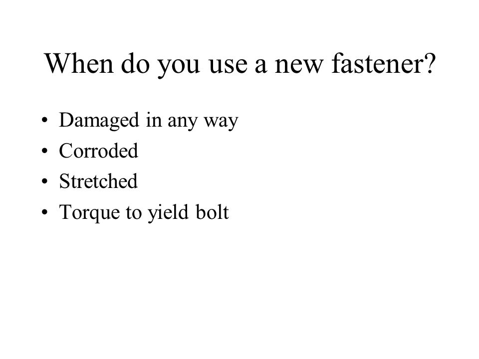 When do you use a new fastener Damaged in any way Corroded Stretched Torque to yield bolt
