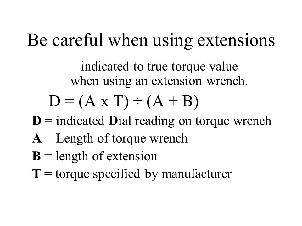 Be careful when using extensions indicated to true torque value when using an extension wrench.