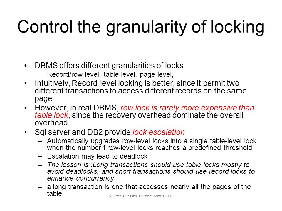 Control the granularity of locking DBMS offers different granularities of locks –Record/row-level, table-level, page-level, Intuitively, Record-level locking is better, since it permit two different transactions to access different records on the same page.