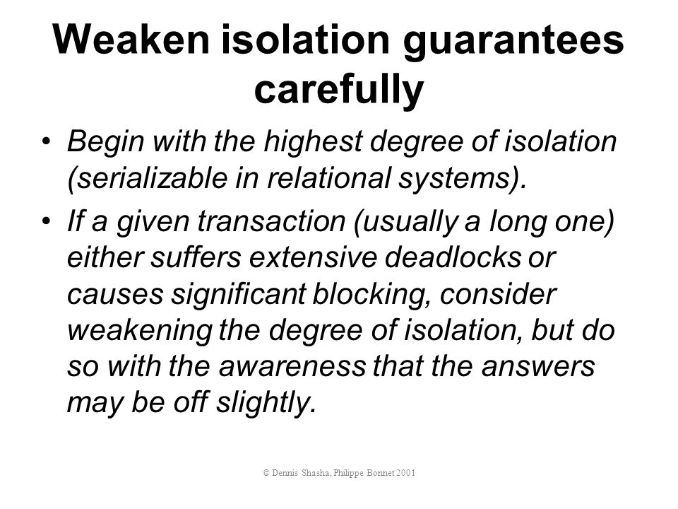 Weaken isolation guarantees carefully Begin with the highest degree of isolation (serializable in relational systems).