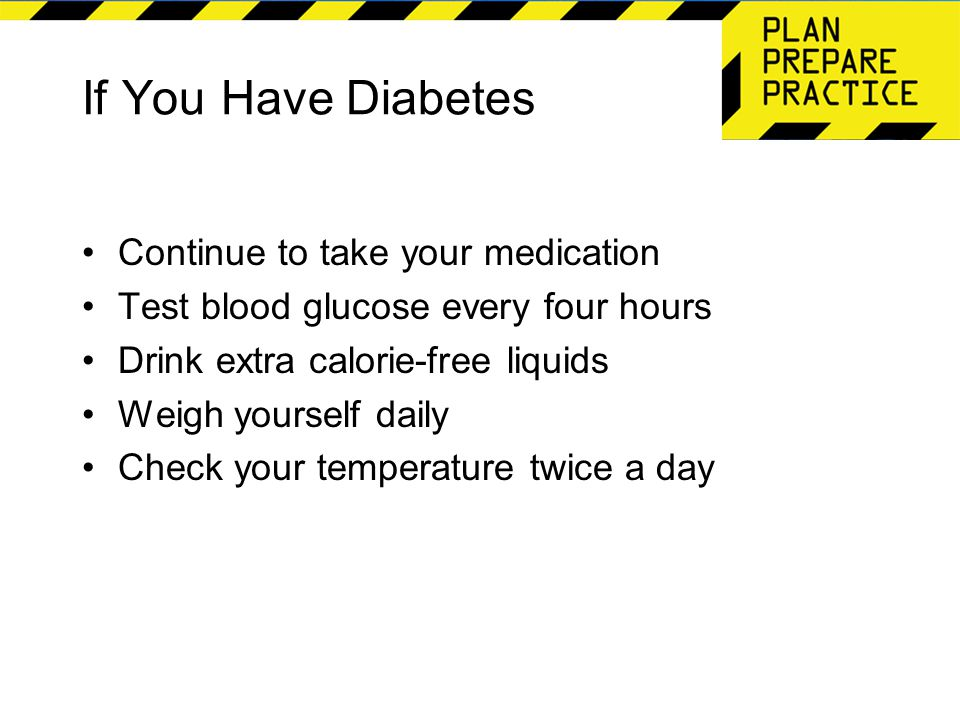 If You Have Diabetes Continue to take your medication Test blood glucose every four hours Drink extra calorie-free liquids Weigh yourself daily Check your temperature twice a day