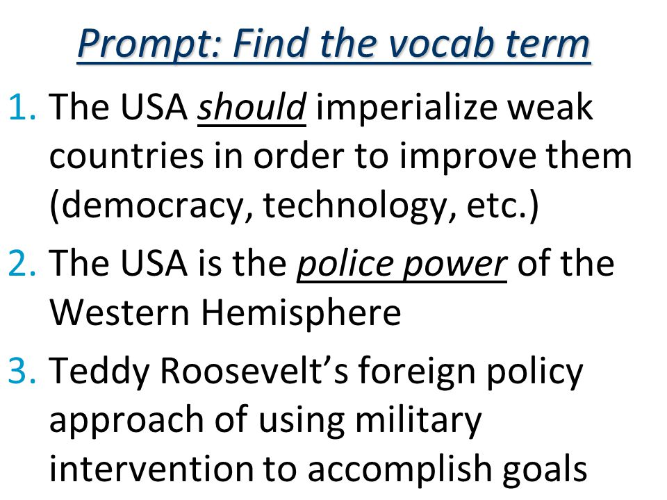 Prompt: Find the vocab term 1.The USA should imperialize weak countries in order to improve them (democracy, technology, etc.) 2.The USA is the police power of the Western Hemisphere 3.Teddy Roosevelt's foreign policy approach of using military intervention to accomplish goals